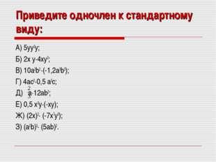 Приведите одночлен к стандартному виду: А) 5yy2y; Б) 2x y·4xy2; В) 10a2b2 ·(-