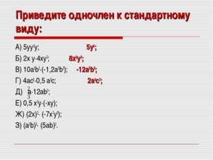 Приведите одночлен к стандартному виду: А) 5yy2y; 5y4; Б) 2x y·4xy2; 8x2y3; В