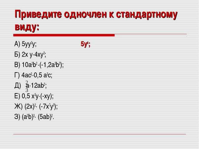 Приведите одночлен к стандартному виду: А) 5yy2y; 5y4; Б) 2x y·4xy2; В) 10a2b...
