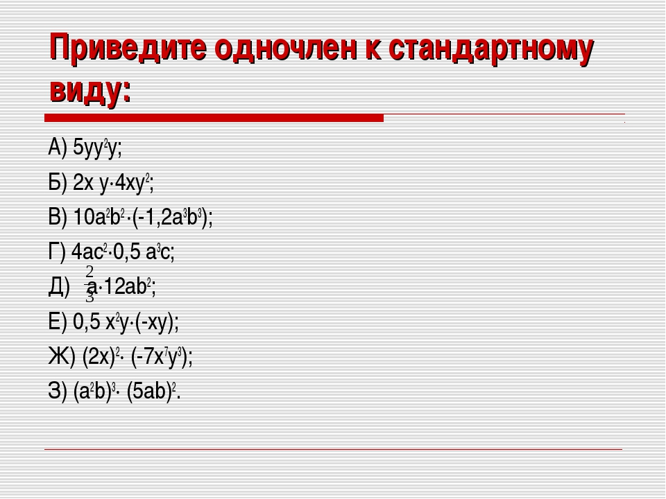 Приведите одночлен к стандартному виду: А) 5yy2y; Б) 2x y·4xy2; В) 10a2b2 ·(-...