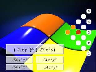 - 54 x 6 y 9 - 54 x 5 y 9 54 x 5 y 7 54 x 5 y 9 (–2 x y 4)2 · (–27 x 3 y) 5