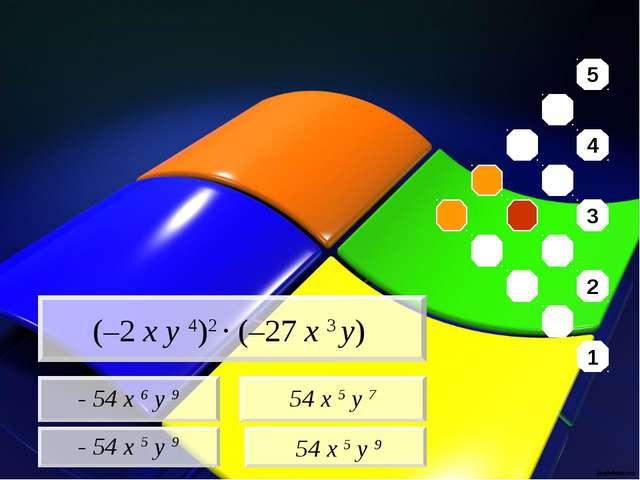 - 54 x 6 y 9 - 54 x 5 y 9 54 x 5 y 7 54 x 5 y 9 (–2 x y 4)2 · (–27 x 3 y) 5...