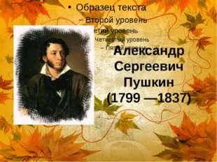 Александр Сергеевич Пушкин (1799 —1837)