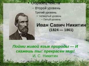 Иван Савич Никитин (1824 — 1861) Пойми живой язык природы — И скажешь ты: пре