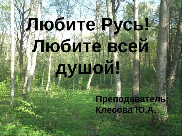 Любите Русь! Любите всей душой! Преподаватель: Клесова Ю.А.
