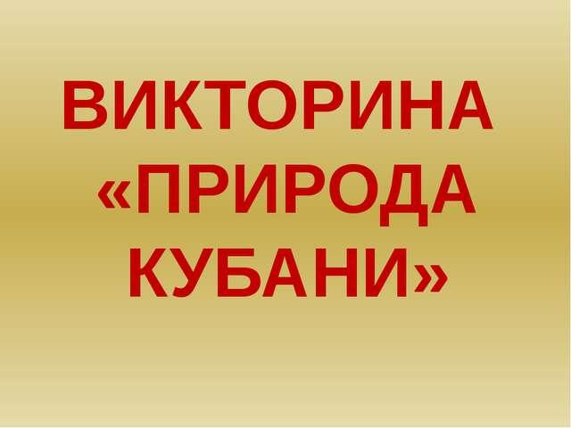 ВИКТОРИНА «ПРИРОДА КУБАНИ»