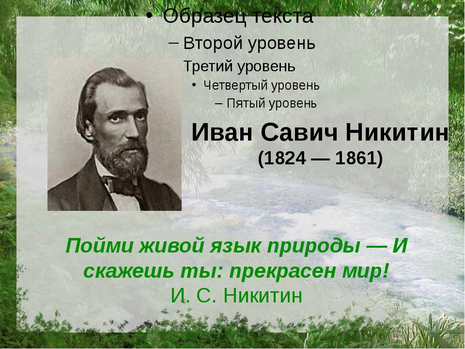 Иван Савич Никитин (1824 — 1861) Пойми живой язык природы — И скажешь ты: пре...