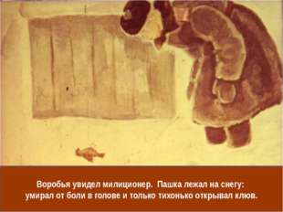 Воробья увидел милиционер. Пашка лежал на снегу: умирал от боли в голове и то