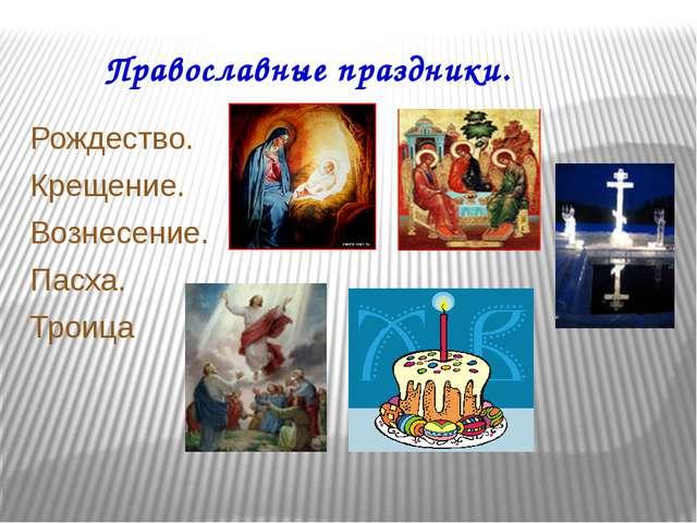Православные праздники. Рождество. Крещение. Вознесение. Пасха. Троица