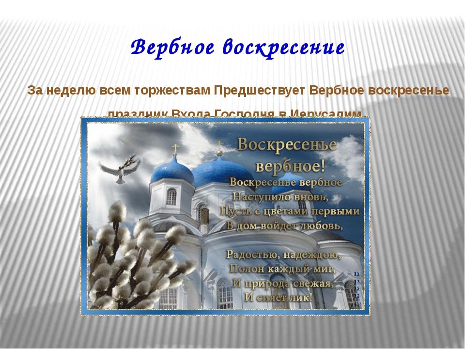 Вербное воскресение За неделю всем торжествам Предшествует Вербное воскресень...