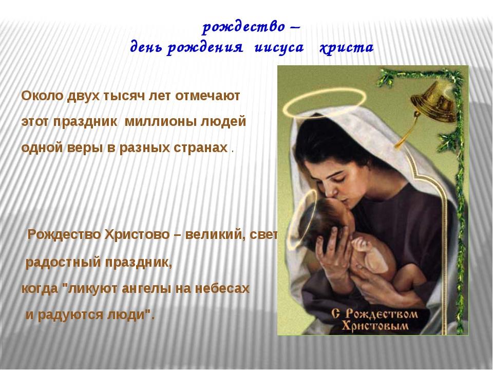 рождество – день рождения иисуса христа Около двух тысяч лет отмечают этот п...