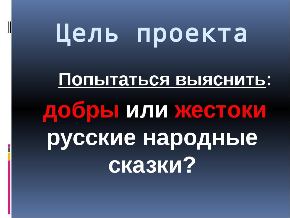 Цель проекта Попытаться выяснить: добры или жестоки русские народные сказки?