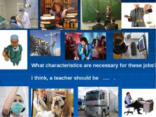 What characteristics are necessary for these jobs? I think, a teacher should