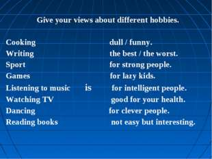 Give your views about different hobbies. Cooking dull / funny. Writing the be