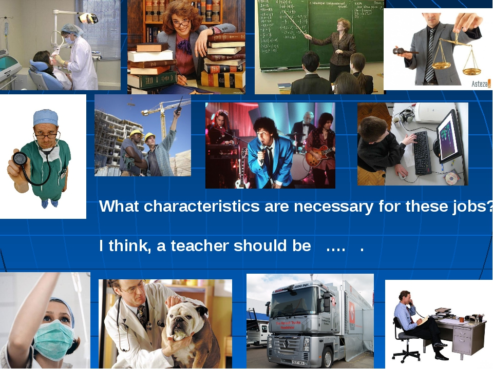 What characteristics are necessary for these jobs? I think, a teacher should...