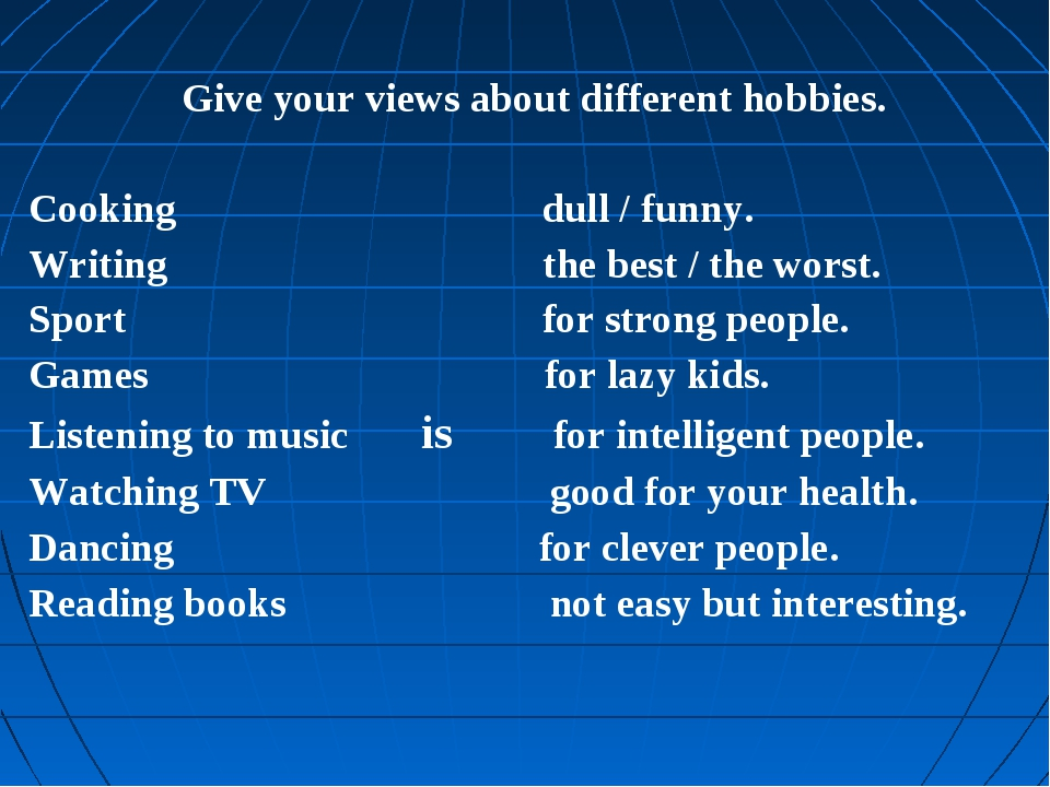 Give your views about different hobbies. Cooking dull / funny. Writing the be...