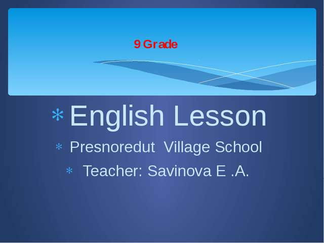 English Lesson Presnoredut Village School Teacher: Savinova E .A. 9 Grade