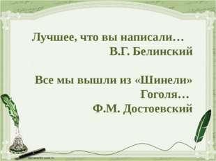 Лучшее, что вы написали… В.Г. Белинский Все мы вышли из «Шинели» Гоголя… Ф.М.