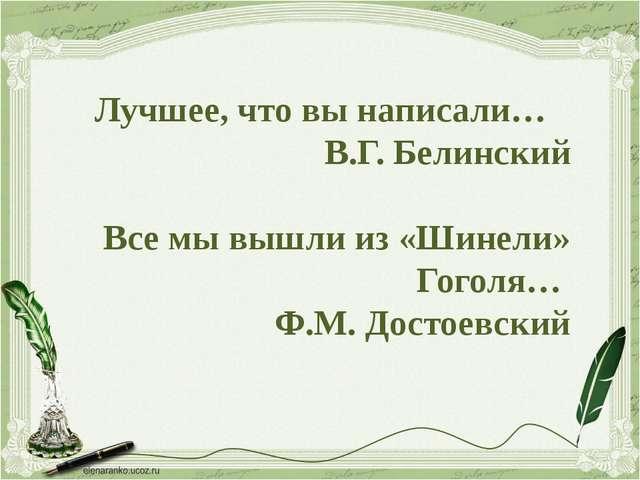 Лучшее, что вы написали… В.Г. Белинский Все мы вышли из «Шинели» Гоголя… Ф.М....