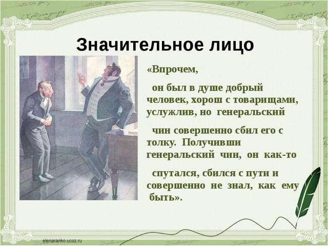 Значительное лицо «Впрочем, он был в душе добрый человек, хорош с товарищами,...