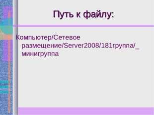 Путь к файлу: Компьютер/Сетевое размещение/Server2008/181группа/_ минигруппа