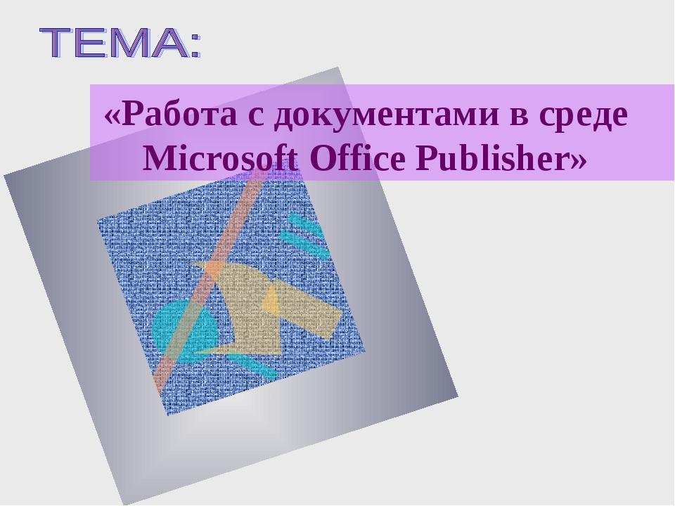 «Работа с документами в среде Microsoft Office Publisher»