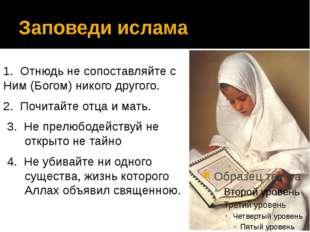 Заповеди ислама 1. Отнюдь не сопоставляйте с Ним (Богом) никого другого. 2. П