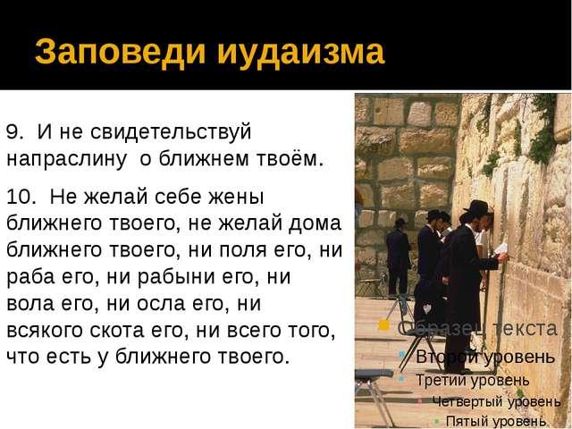 Заповеди иудаизма 9. И не свидетельствуй напраслину о ближнем твоём. 10. Не ж...