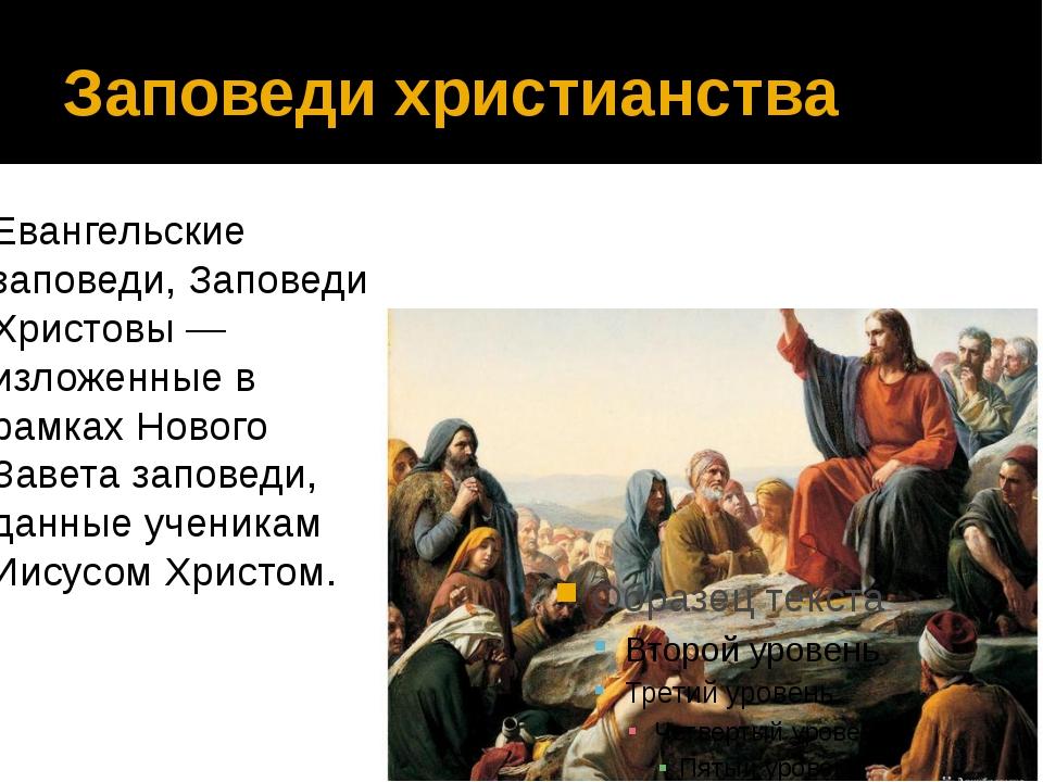 Заповеди христианства Евангельские заповеди, Заповеди Христовы — изложенные в...