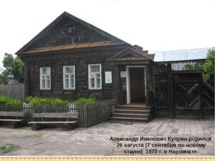Александр Иванович Куприн родился 26 августа (7 сентября по новому стилю) 187