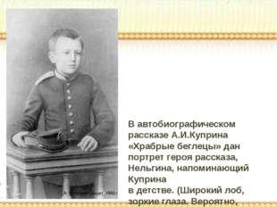 В автобиографическом рассказе А.И.Куприна «Храбрые беглецы» дан портрет героя