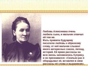 Любовь Алексеевна очень любила сына, и мальчик отвечал ей тем же. Мать привил