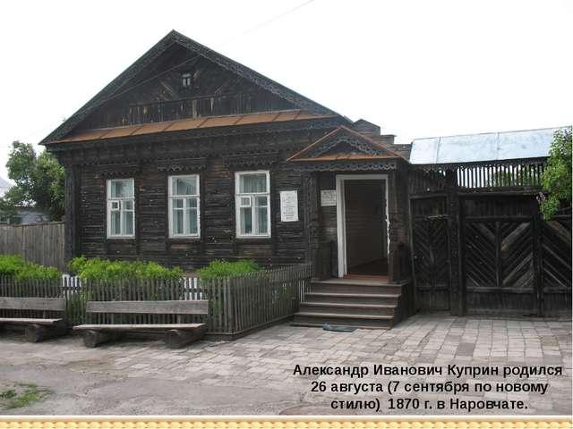 Александр Иванович Куприн родился 26 августа (7 сентября по новому стилю) 187...