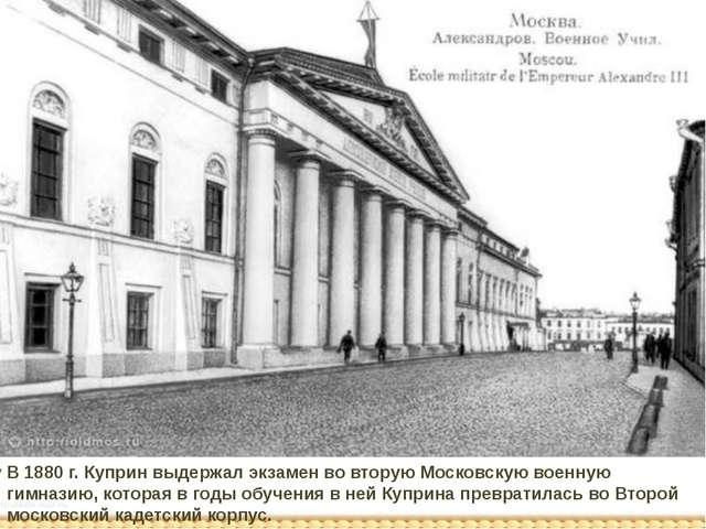 В 1880 г. Куприн выдержал экзамен во вторую Московскую военную гимназию, кото...