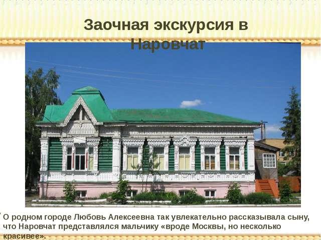 Заочная экскурсия в Наровчат О родном городе Любовь Алексеевна так увлекатель...