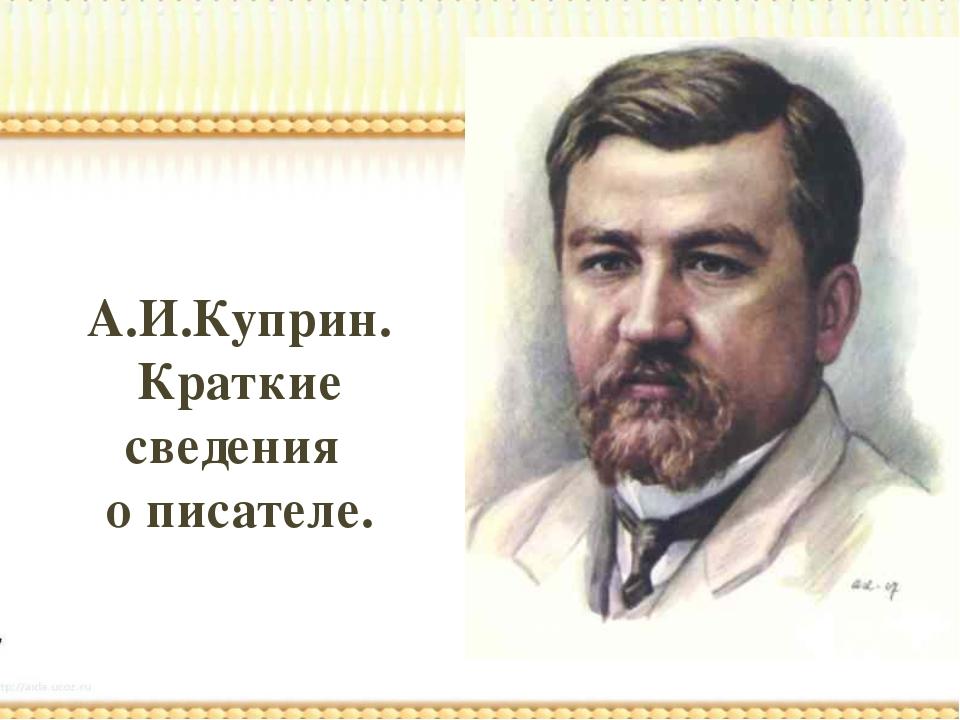А.И.Куприн. Краткие сведения о писателе.