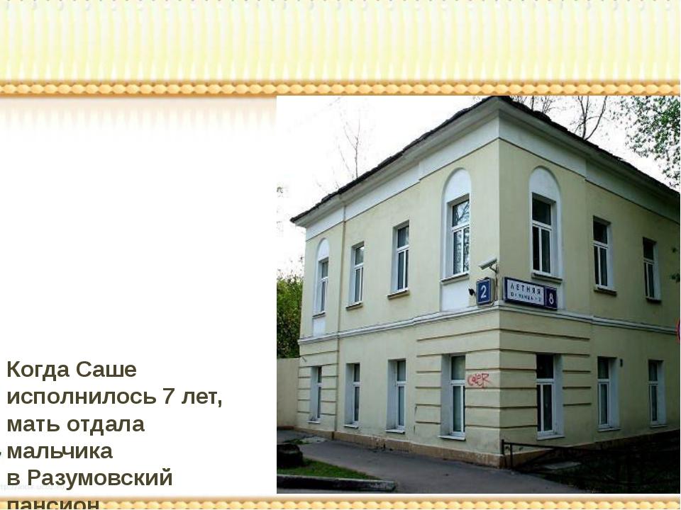 Когда Саше исполнилось 7 лет, мать отдала мальчика в Разумовский пансион.