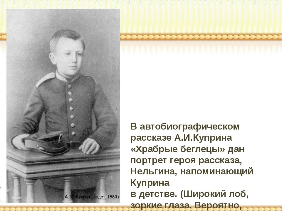 В автобиографическом рассказе А.И.Куприна «Храбрые беглецы» дан портрет героя...
