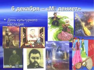 6 декабря – «Мәдениет» День культурного наследия.