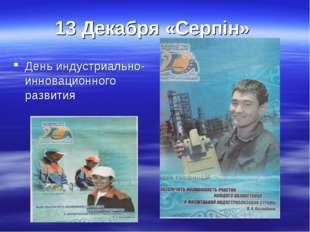 13 Декабря «Серпін» День индустриально- инновационного развития