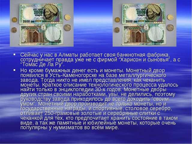 Сейчас у нас в Алматы работает своя банкнотная фабрика, сотрудничает правда у...