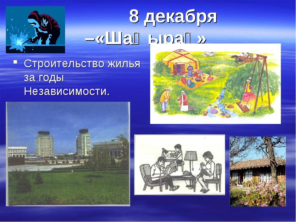 8 декабря –«Шаңырақ» Строительство жилья за годы Независимости.