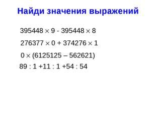 Найди значения выражений 395448  9 - 395448  8 89 : 1 +11 : 1 +54 : 54 2763
