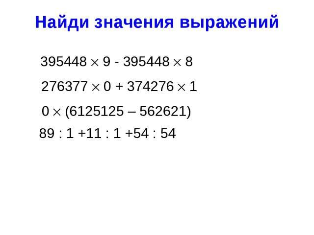 Найди значения выражений 395448  9 - 395448  8 89 : 1 +11 : 1 +54 : 54 2763...