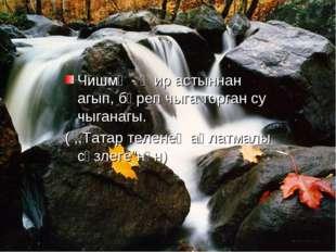 Чишмә - җир астыннан агып, бәреп чыга торган су чыганагы. ( ,,Татар теленең