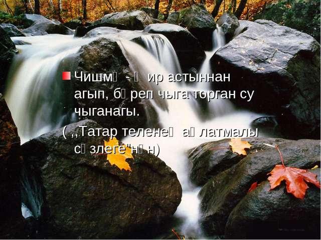 Чишмә - җир астыннан агып, бәреп чыга торган су чыганагы. ( ,,Татар теленең...