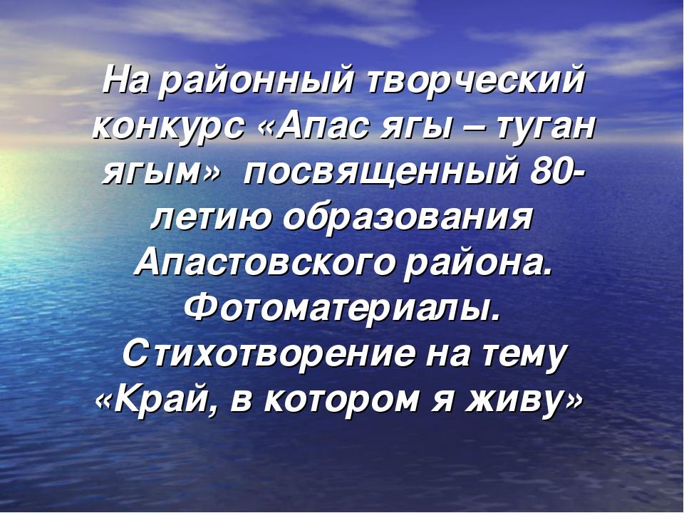На районный творческий конкурс «Апас ягы – туган ягым» посвященный 80- летию...
