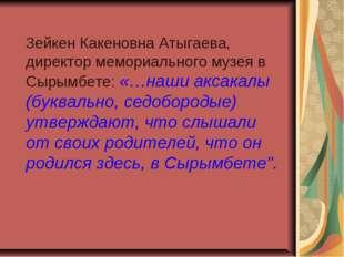 Зейкен Какеновна Атыгаева, директор мемориального музея в Сырымбете: «…наши