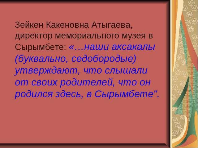 Зейкен Какеновна Атыгаева, директор мемориального музея в Сырымбете: «…наши...