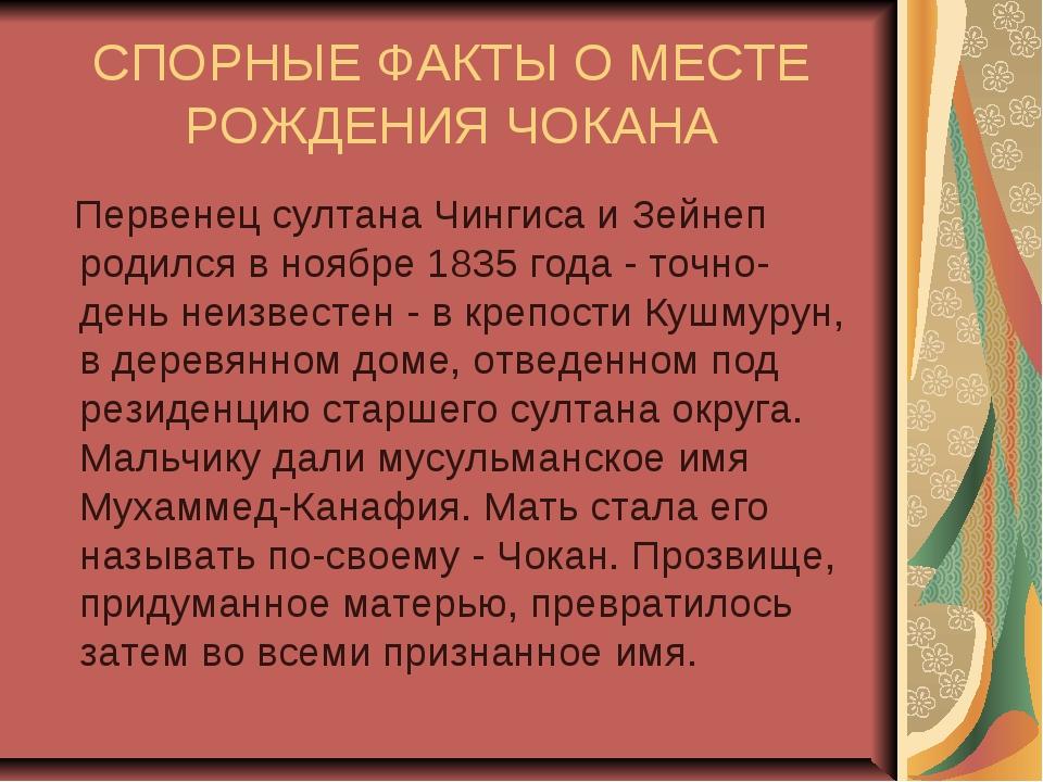 СПОРНЫЕ ФАКТЫ О МЕСТЕ РОЖДЕНИЯ ЧОКАНА Первенец султана Чингиса и Зейнеп родил...